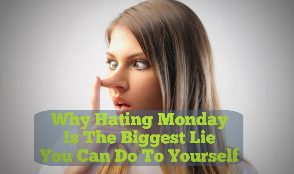 Why Hating Monday Is The Biggest Lie You Can Do To Yourself