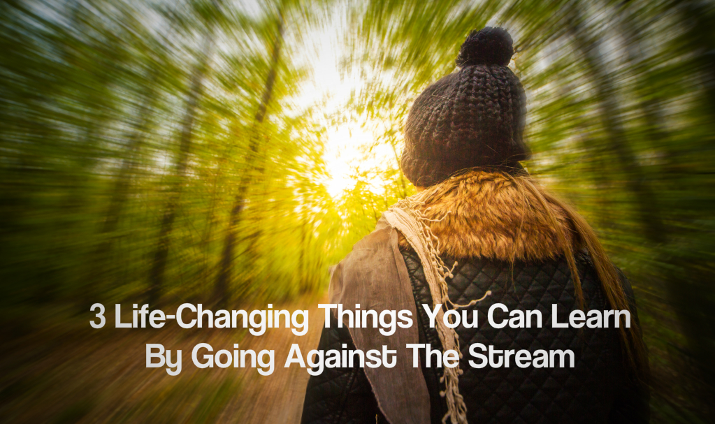 Going against the stream
