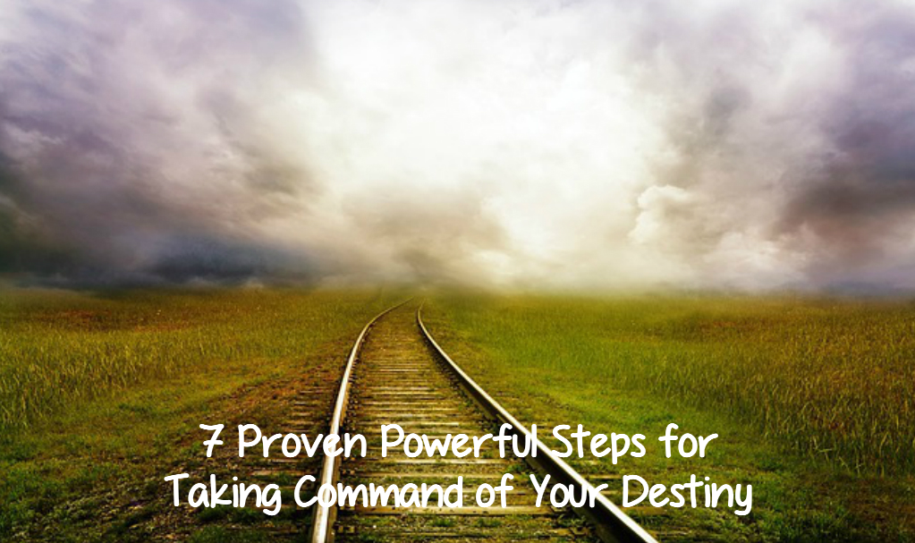 7 Proven Powerful Steps for Taking Command of Your Destiny