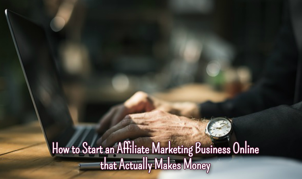 How to Start an Affiliate Marketing Business Online that Actually Makes Money