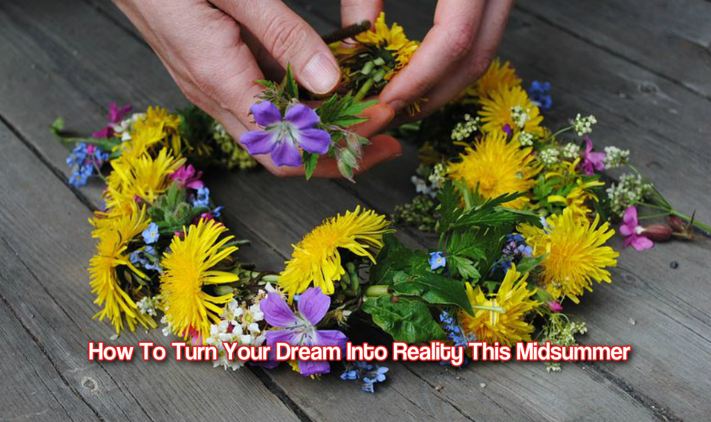 How To Turn Your Dream Into Reality This Midsummer