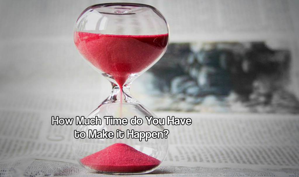 How Much Time do You Have to Make it Happen?