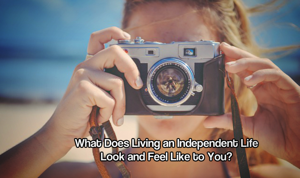 What Does Living an Independent Life Look and Feel Like to You?