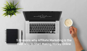 5 Reasons why Affiliate Marketing is the Best Way to Start Making Money Online