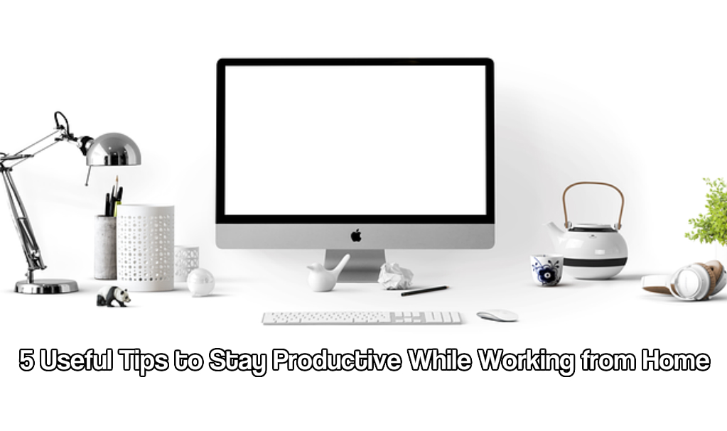 5 Useful Tips to Stay Productive While Working from Home