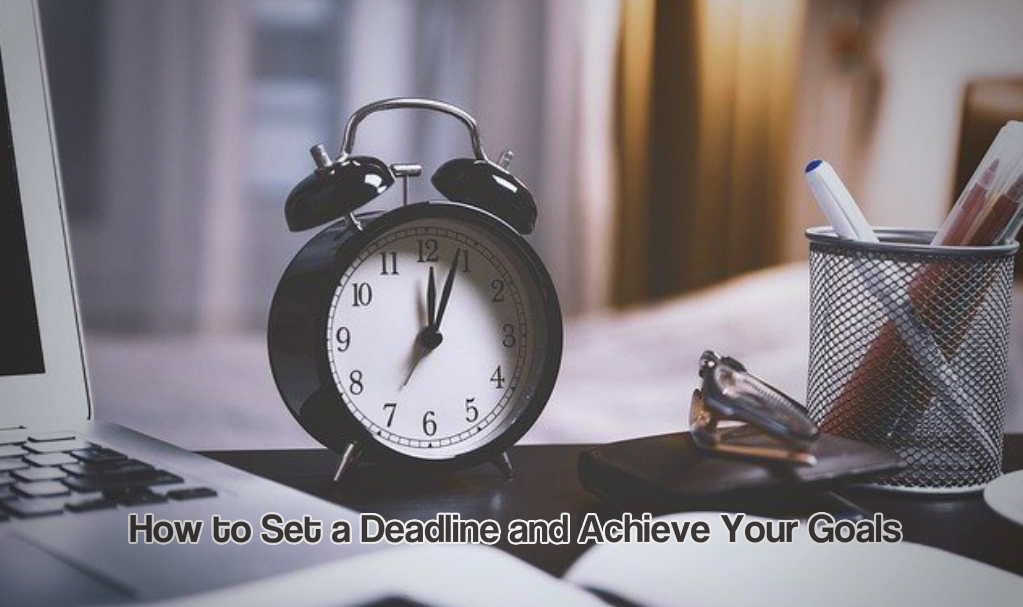 How to Set a Deadline and Achieve Your Goals