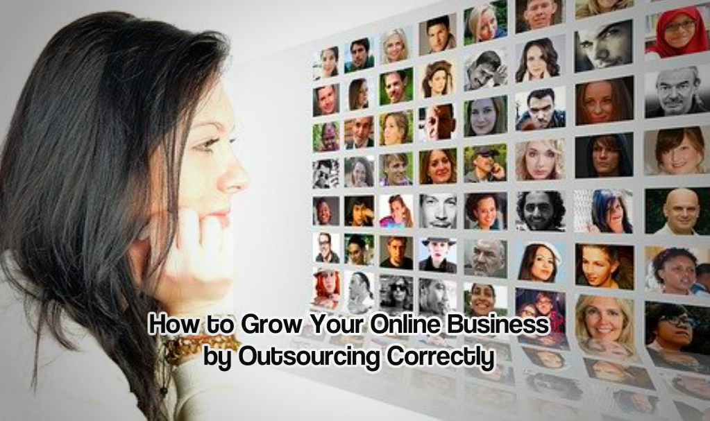 How to Grow Your Online Business by Outsourcing Correctly