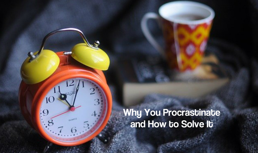 Why You Procrastinate and How to Solve It (Hint: You are Not Lazy)