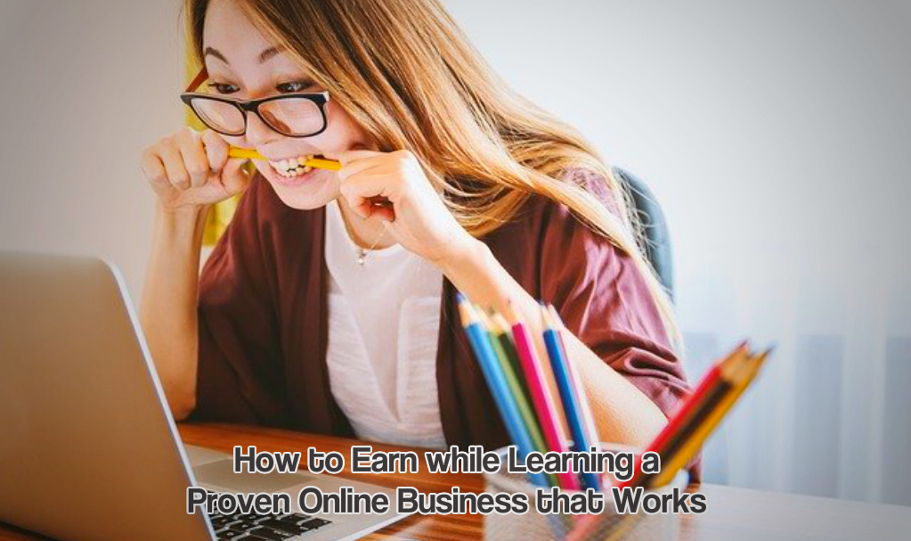How to Earn while Learning a Proven Online Business that Works