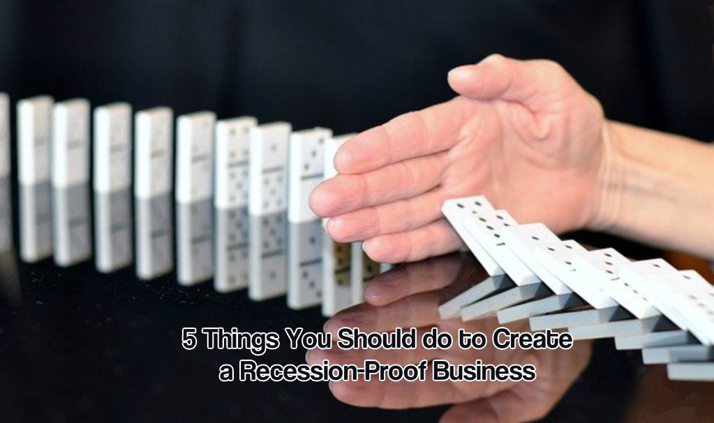 5 Things You Should do to Create a Recession-Proof Business