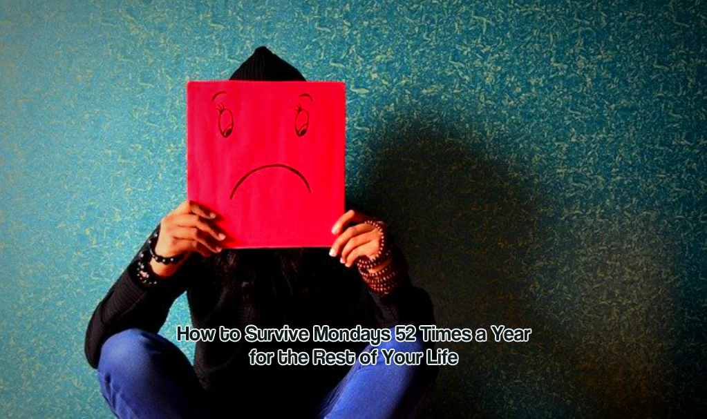How to Survive Mondays 52 Times a Year for the Rest of Your Life
