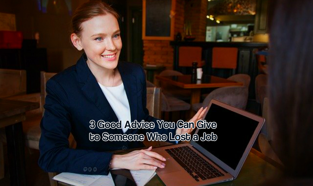 3 Good Advice You Can Give to Someone Who Lost a Job