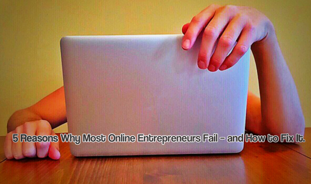 5 Reasons Why Most Online Entrepreneurs Fail – and How to Fix It.