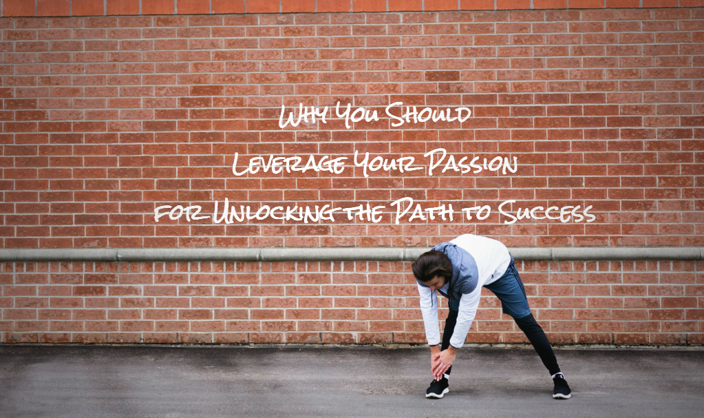 Why You Should Leverage Your Passion for Unlocking the Path to Success