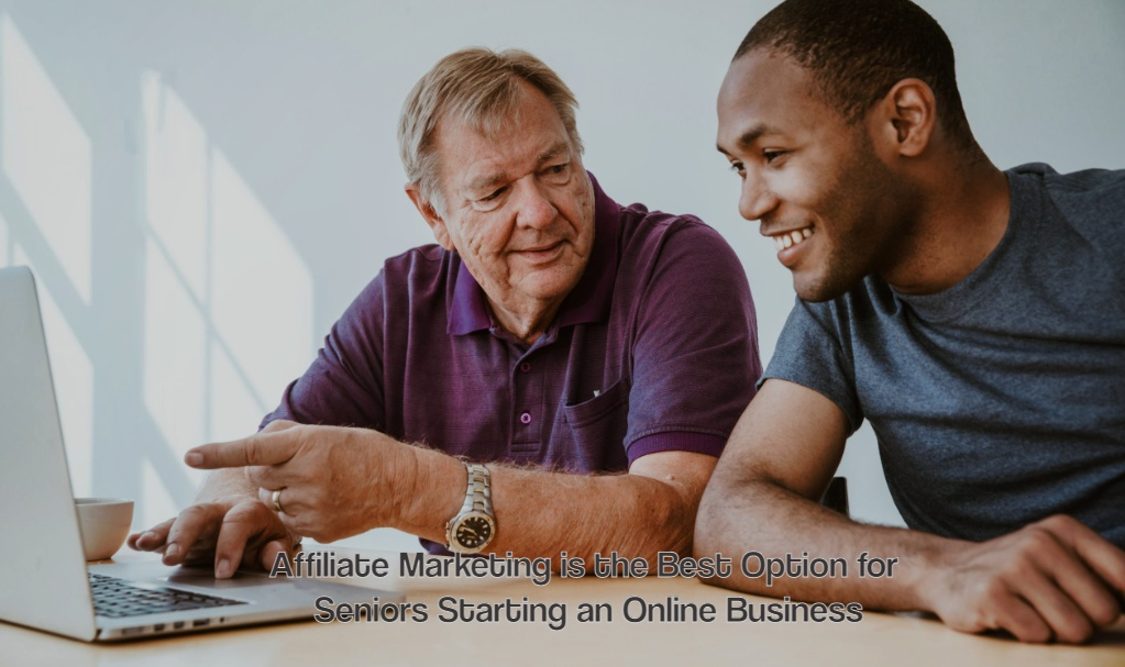 Why Affiliate Marketing is the Best Option for Seniors Starting an Online Business