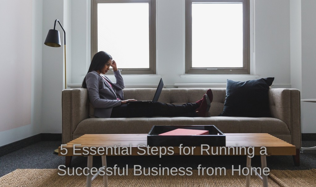 5 Essential Steps for Running a Successful Business from Home
