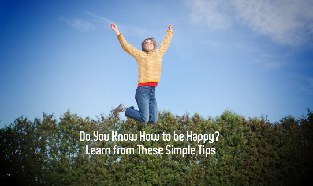 Do You Know How to be Happy? Learn from These Simple Tips
