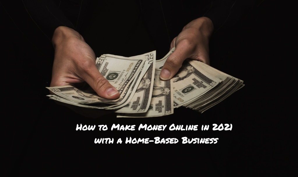 How to Make Money Online in 2021 with a Home-Based Business