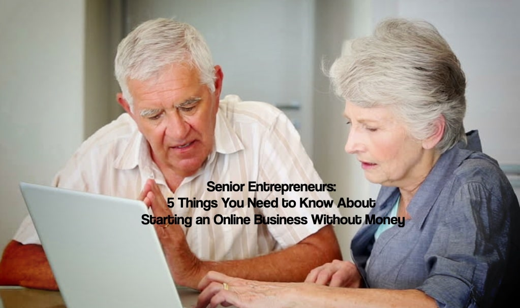 Senior Entrepreneurs: 5 Things You Need to Know About Starting an Online Business Without Money